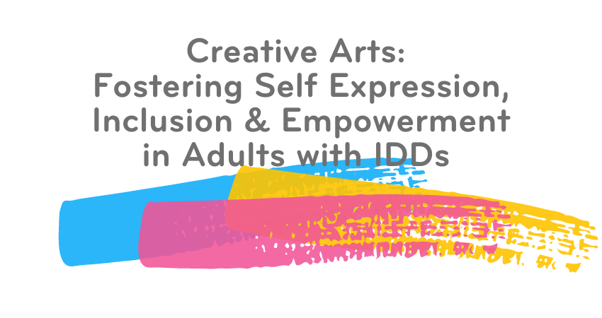 Creative Arts: Fostering Self Expression, Inclusion & Empowerment in Adults with IDDs