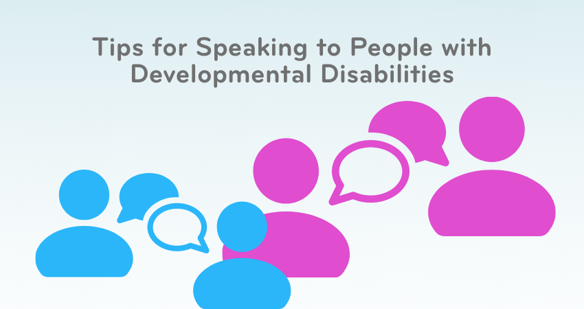 Tips for Speaking to People with Developmental Disabilities