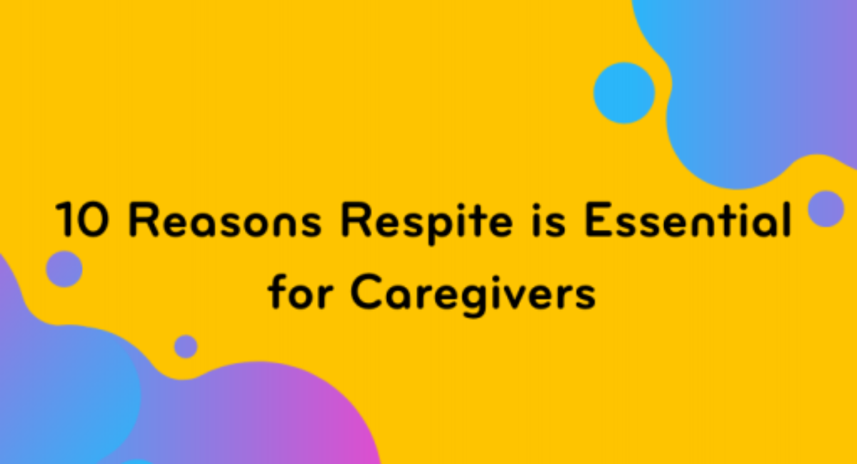 10 Reasons Respite is Essential for Caregivers